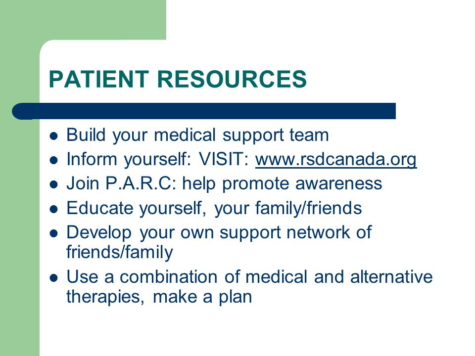 PATIENT RESOURCES Build your medical support team Inform yourself: VISIT: www.rsdcanada.orgwww.rsdcanada.org Join P.A.R.C: help promote awareness Educ
