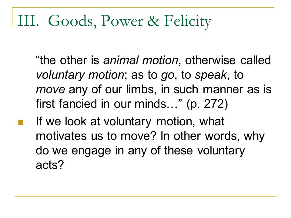 """III. Goods, Power & Felicity """"the other is animal motion, otherwise called voluntary motion; as to go, to speak, to move any of our limbs, in such man"""