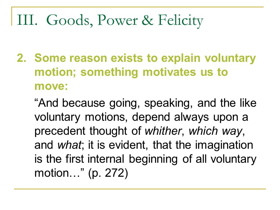 """III. Goods, Power & Felicity 2.Some reason exists to explain voluntary motion; something motivates us to move: """"And because going, speaking, and the l"""