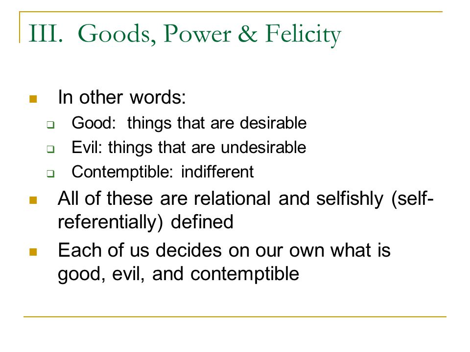 III. Goods, Power & Felicity In other words:  Good: things that are desirable  Evil: things that are undesirable  Contemptible: indifferent All of