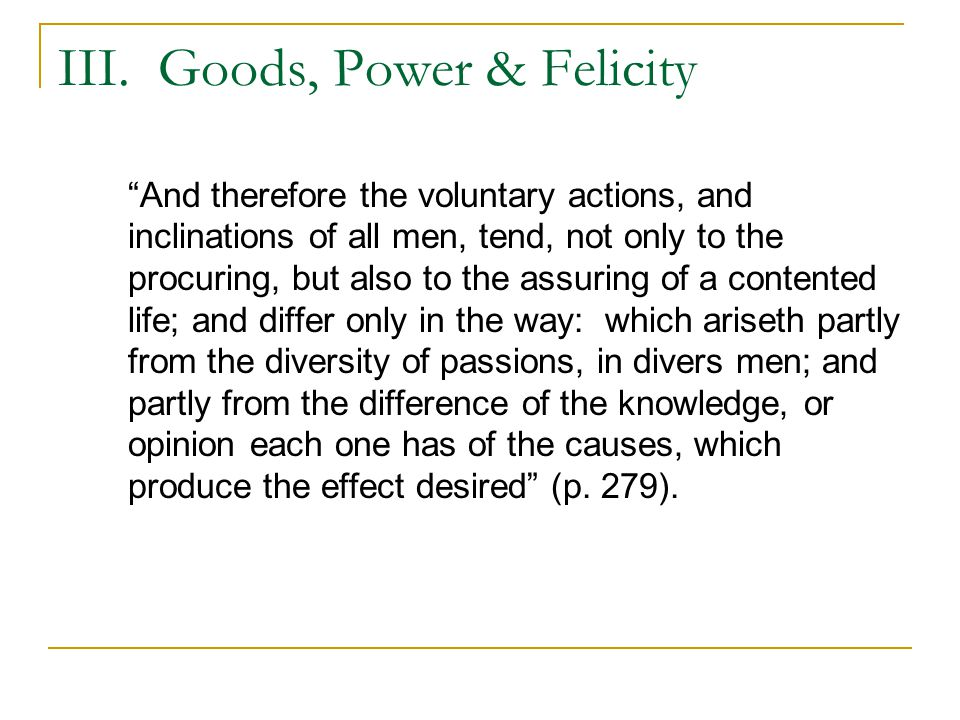 """III. Goods, Power & Felicity """"And therefore the voluntary actions, and inclinations of all men, tend, not only to the procuring, but also to the assur"""