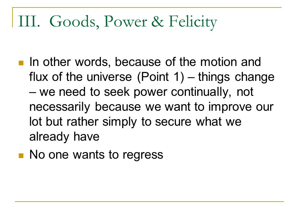 III. Goods, Power & Felicity In other words, because of the motion and flux of the universe (Point 1) – things change – we need to seek power continua