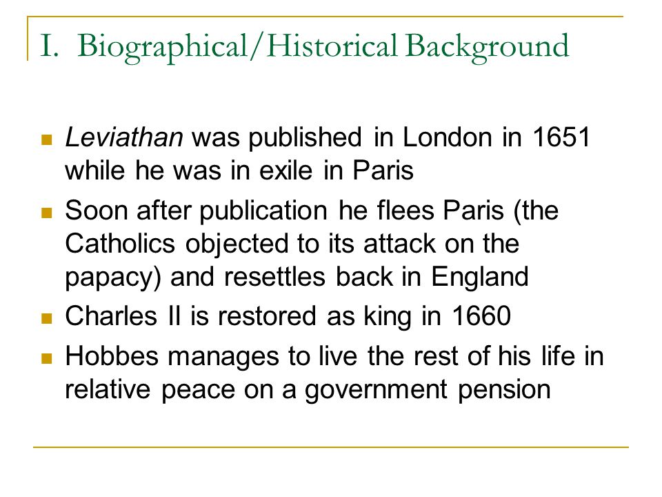 I. Biographical/Historical Background Leviathan was published in London in 1651 while he was in exile in Paris Soon after publication he flees Paris (