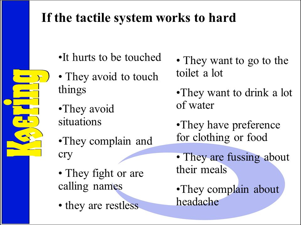 If the tactile system works to hard It hurts to be touched They avoid to touch things They avoid situations They complain and cry They fight or are ca