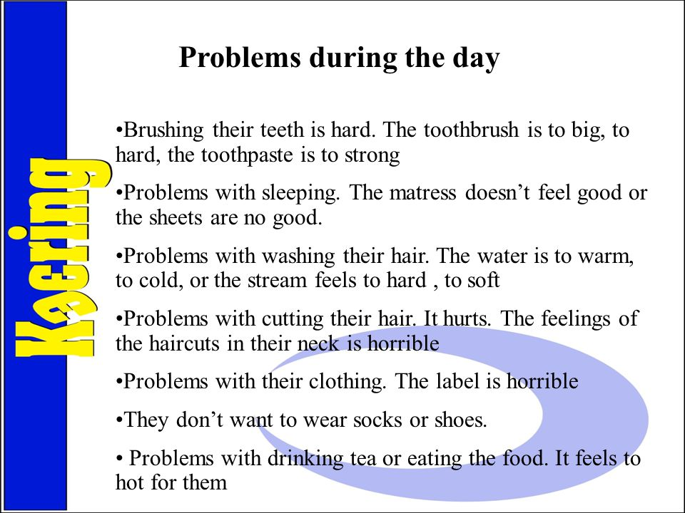 Brushing their teeth is hard. The toothbrush is to big, to hard, the toothpaste is to strong Problems with sleeping. The matress doesn't feel good or
