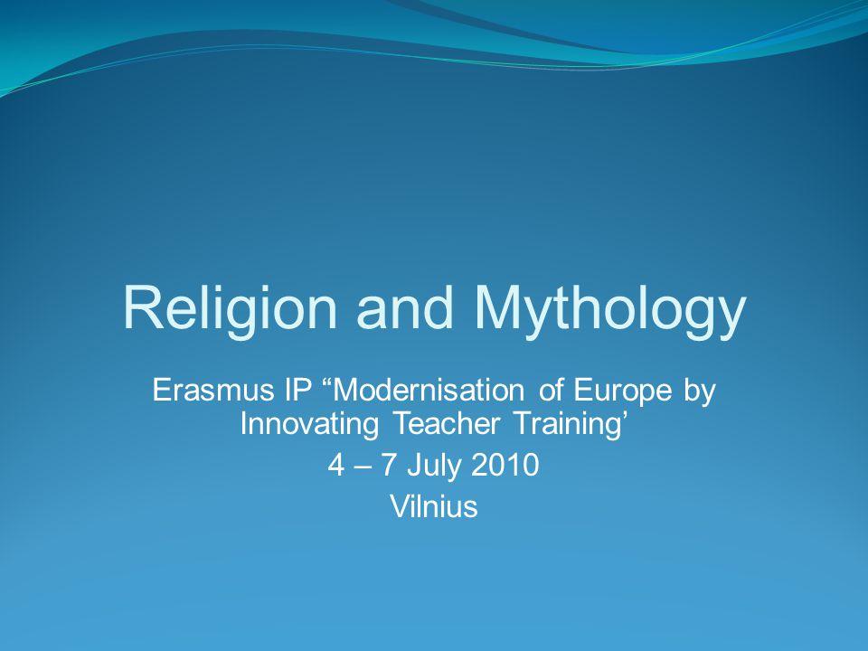 Religion and Mythology Erasmus IP Modernisation of Europe by Innovating Teacher Training' 4 – 7 July 2010 Vilnius