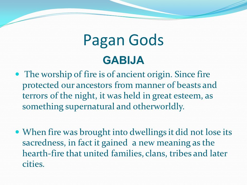 Pagan Gods GABIJA The worship of fire is of ancient origin. Since fire protected our ancestors from manner of beasts and terrors of the night, it was