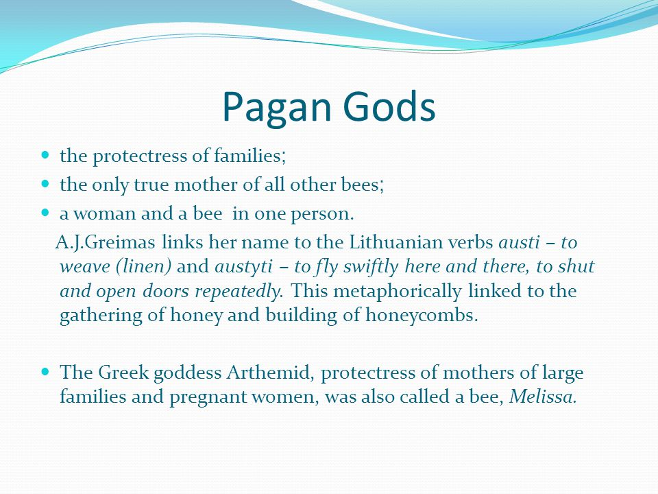 Pagan Gods the protectress of families ; the only true mother of all other bees ; a woman and a bee in one person.