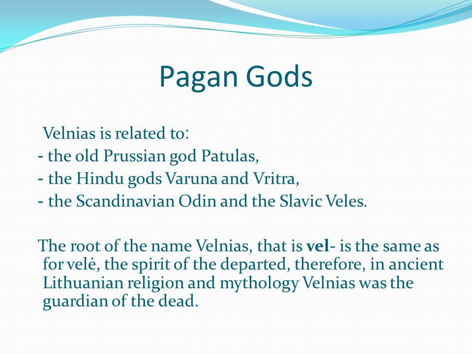 Pagan Gods Velnias is related to : - the old Prussian god Patulas, - the Hindu gods Varuna and Vritra, - the Scandinavian Odin and the Slavic Veles.