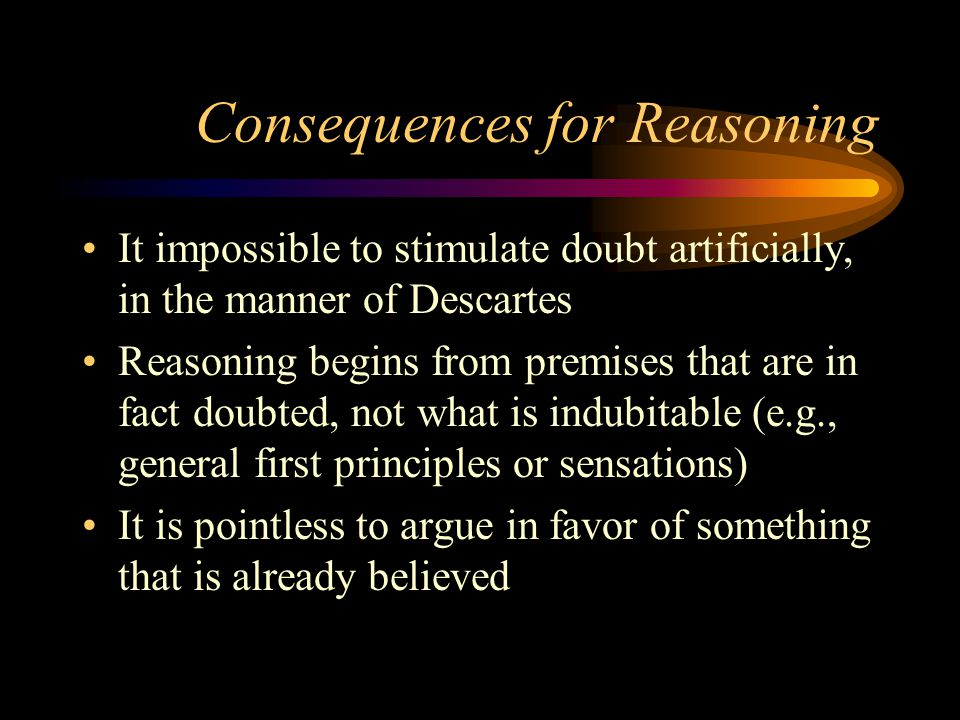 Consequences for Reasoning It impossible to stimulate doubt artificially, in the manner of Descartes Reasoning begins from premises that are in fact doubted, not what is indubitable (e.g., general first principles or sensations) It is pointless to argue in favor of something that is already believed