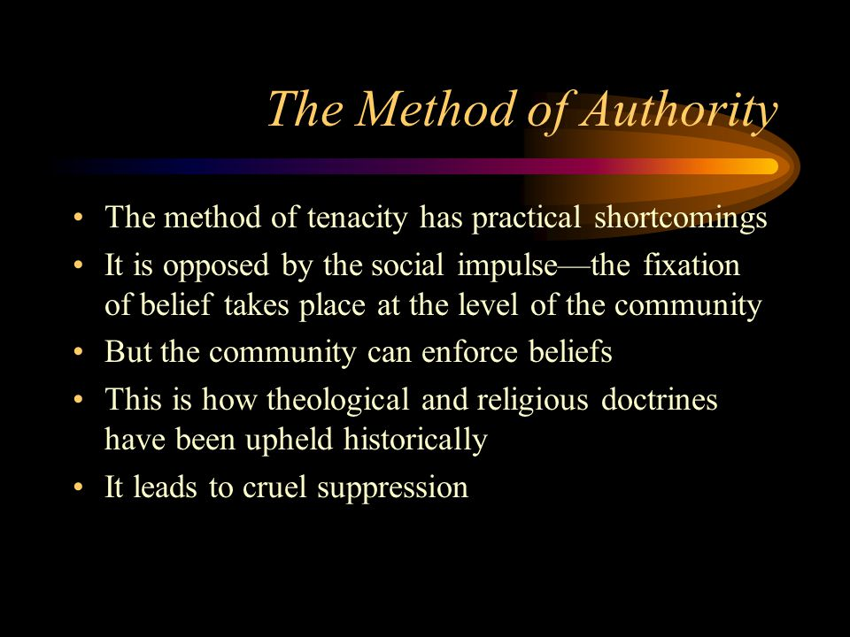 The Method of Authority The method of tenacity has practical shortcomings It is opposed by the social impulse—the fixation of belief takes place at the level of the community But the community can enforce beliefs This is how theological and religious doctrines have been upheld historically It leads to cruel suppression