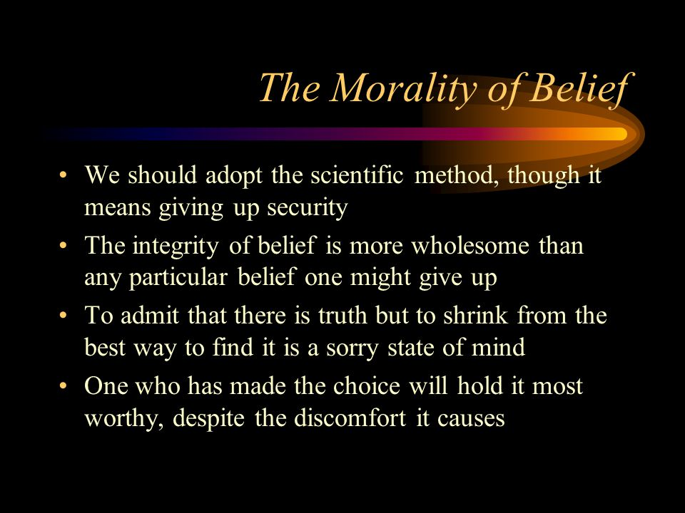 The Morality of Belief We should adopt the scientific method, though it means giving up security The integrity of belief is more wholesome than any particular belief one might give up To admit that there is truth but to shrink from the best way to find it is a sorry state of mind One who has made the choice will hold it most worthy, despite the discomfort it causes