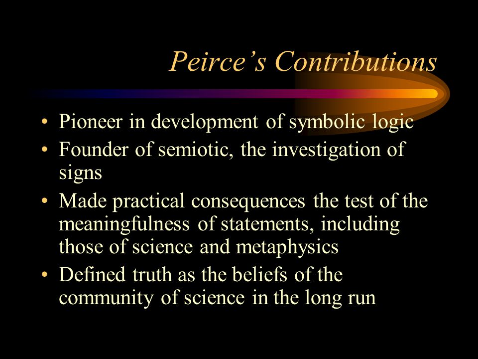 Peirce's Contributions Pioneer in development of symbolic logic Founder of semiotic, the investigation of signs Made practical consequences the test of the meaningfulness of statements, including those of science and metaphysics Defined truth as the beliefs of the community of science in the long run