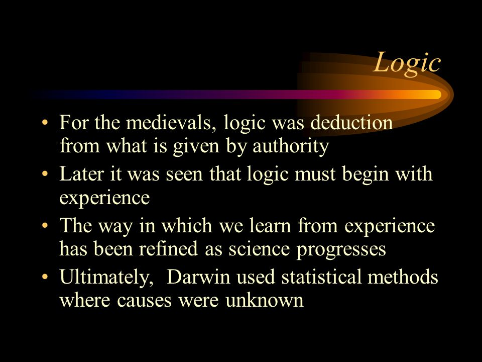 Logic For the medievals, logic was deduction from what is given by authority Later it was seen that logic must begin with experience The way in which we learn from experience has been refined as science progresses Ultimately, Darwin used statistical methods where causes were unknown