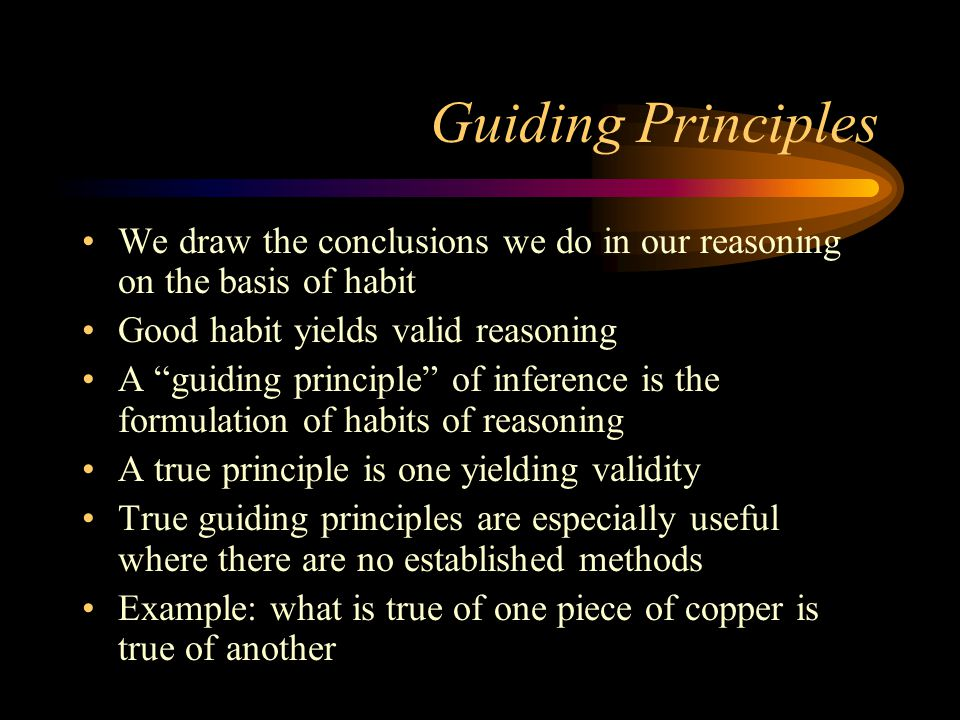 Guiding Principles We draw the conclusions we do in our reasoning on the basis of habit Good habit yields valid reasoning A guiding principle of inference is the formulation of habits of reasoning A true principle is one yielding validity True guiding principles are especially useful where there are no established methods Example: what is true of one piece of copper is true of another