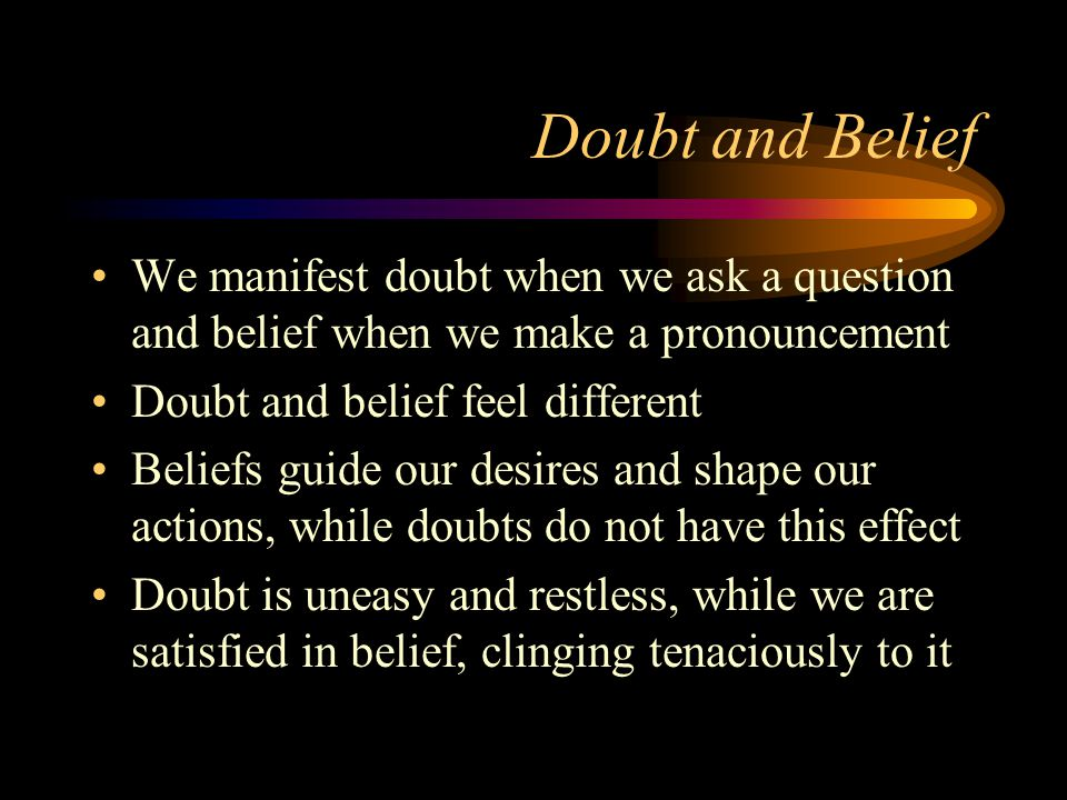 Doubt and Belief We manifest doubt when we ask a question and belief when we make a pronouncement Doubt and belief feel different Beliefs guide our desires and shape our actions, while doubts do not have this effect Doubt is uneasy and restless, while we are satisfied in belief, clinging tenaciously to it