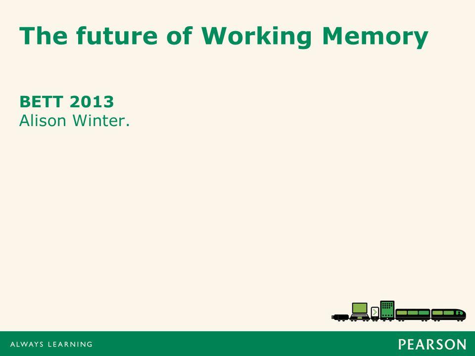 The future of Working Memory BETT 2013 Alison Winter.