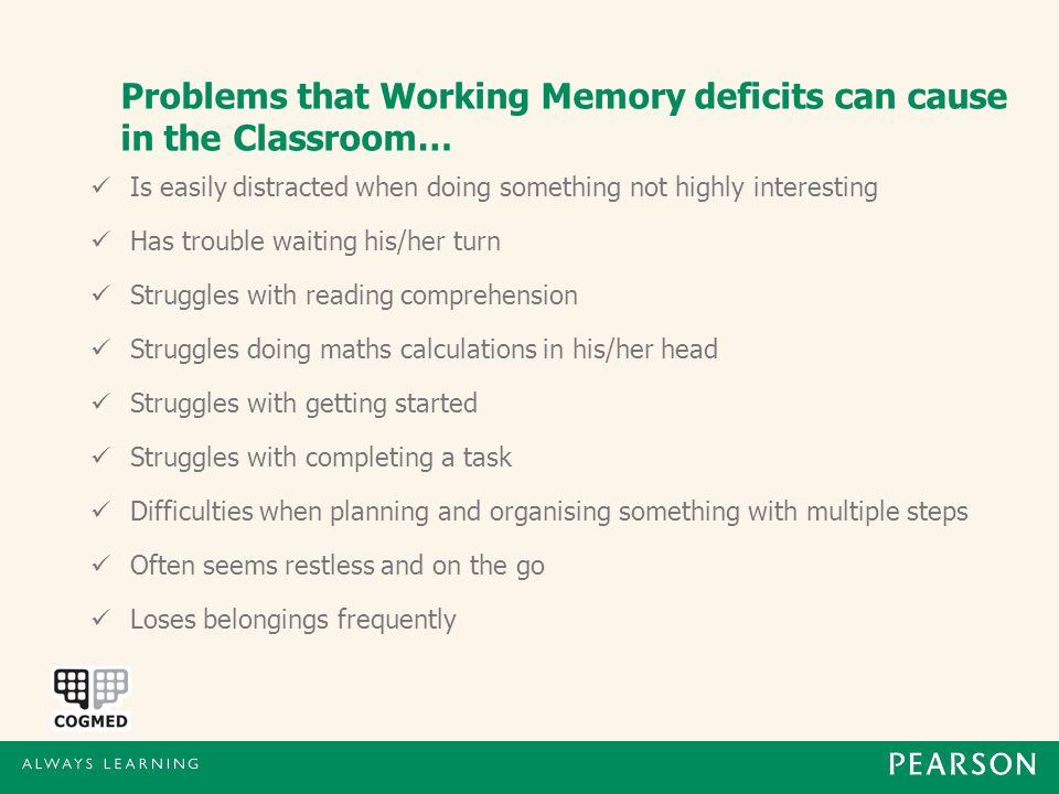 Problems that Working Memory deficits can cause in the Classroom… Is easily distracted when doing something not highly interesting Has trouble waiting his/her turn Struggles with reading comprehension Struggles doing maths calculations in his/her head Struggles with getting started Struggles with completing a task Difficulties when planning and organising something with multiple steps Often seems restless and on the go Loses belongings frequently