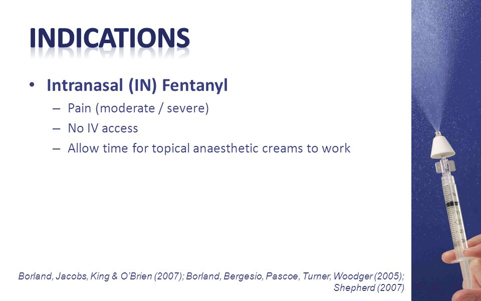 Intranasal (IN) Fentanyl – Pain (moderate / severe) – No IV access – Allow time for topical anaesthetic creams to work Borland, Jacobs, King & O'Brien