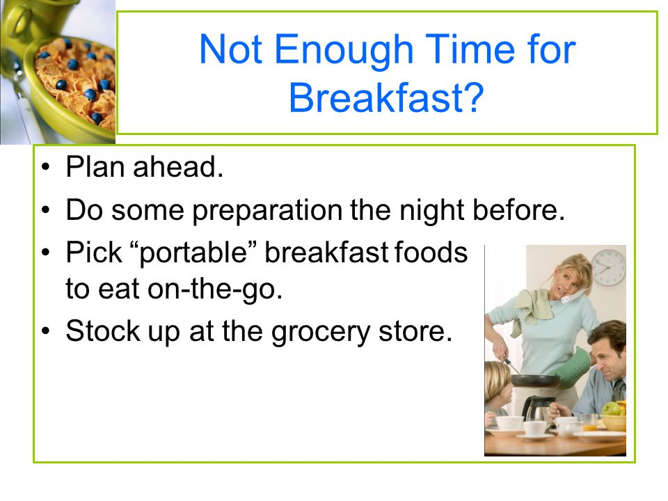 Not Enough Time for Breakfast.Plan ahead. Do some preparation the night before.