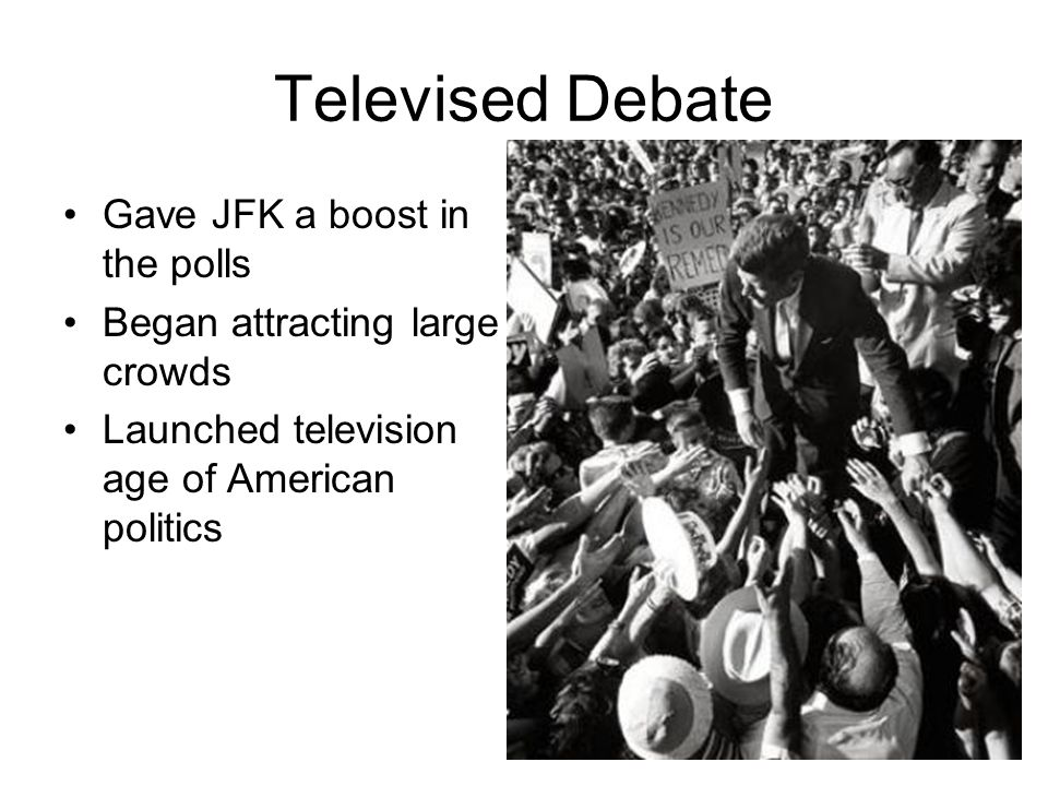 Televised Debate Gave JFK a boost in the polls Began attracting large crowds Launched television age of American politics