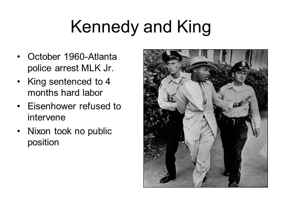 Kennedy and King October 1960-Atlanta police arrest MLK Jr. King sentenced to 4 months hard labor Eisenhower refused to intervene Nixon took no public