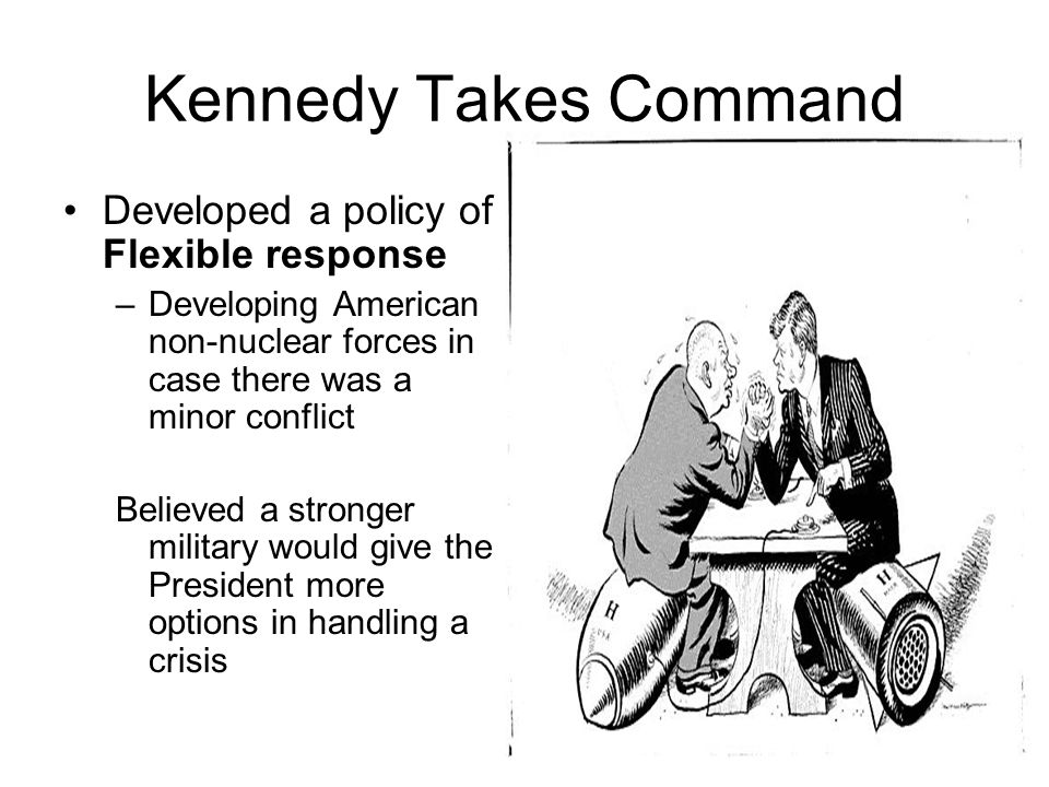 Kennedy Takes Command Developed a policy of Flexible response –Developing American non-nuclear forces in case there was a minor conflict Believed a st