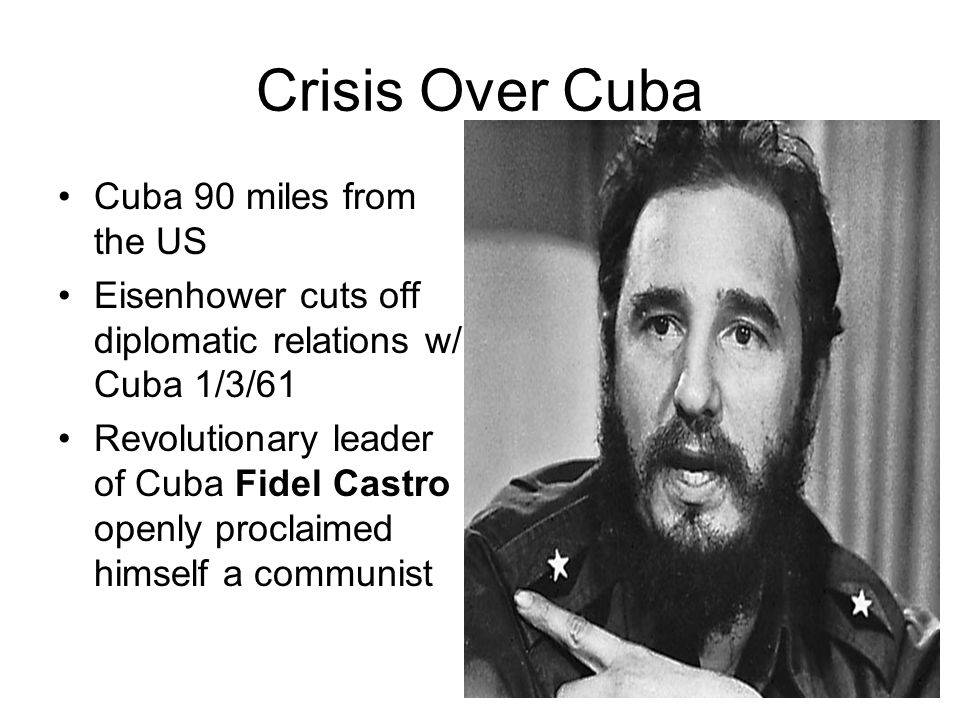 Crisis Over Cuba Cuba 90 miles from the US Eisenhower cuts off diplomatic relations w/ Cuba 1/3/61 Revolutionary leader of Cuba Fidel Castro openly pr