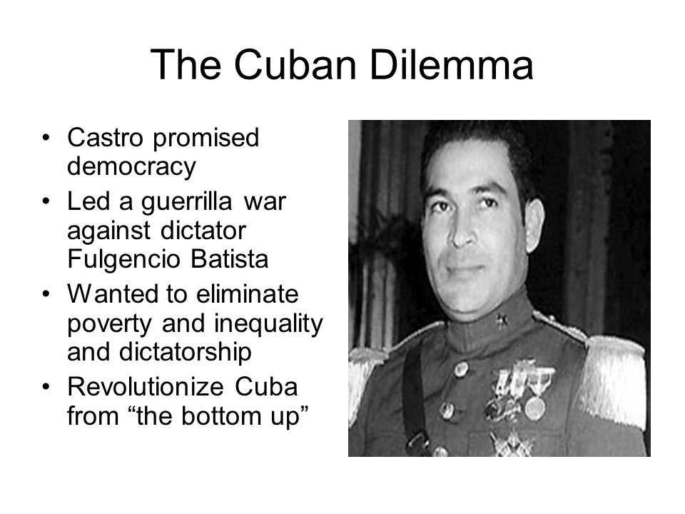The Cuban Dilemma Castro promised democracy Led a guerrilla war against dictator Fulgencio Batista Wanted to eliminate poverty and inequality and dict