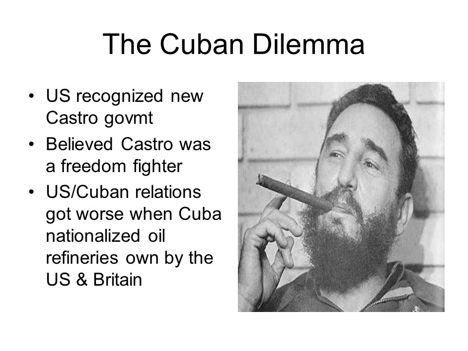 The Cuban Dilemma US recognized new Castro govmt Believed Castro was a freedom fighter US/Cuban relations got worse when Cuba nationalized oil refiner