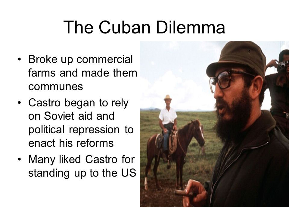 The Cuban Dilemma Broke up commercial farms and made them communes Castro began to rely on Soviet aid and political repression to enact his reforms Ma