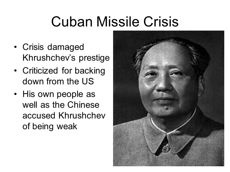 Cuban Missile Crisis Crisis damaged Khrushchev's prestige Criticized for backing down from the US His own people as well as the Chinese accused Khrush