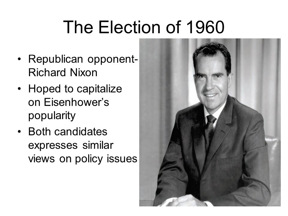 The Election of 1960 Republican opponent- Richard Nixon Hoped to capitalize on Eisenhower's popularity Both candidates expresses similar views on poli