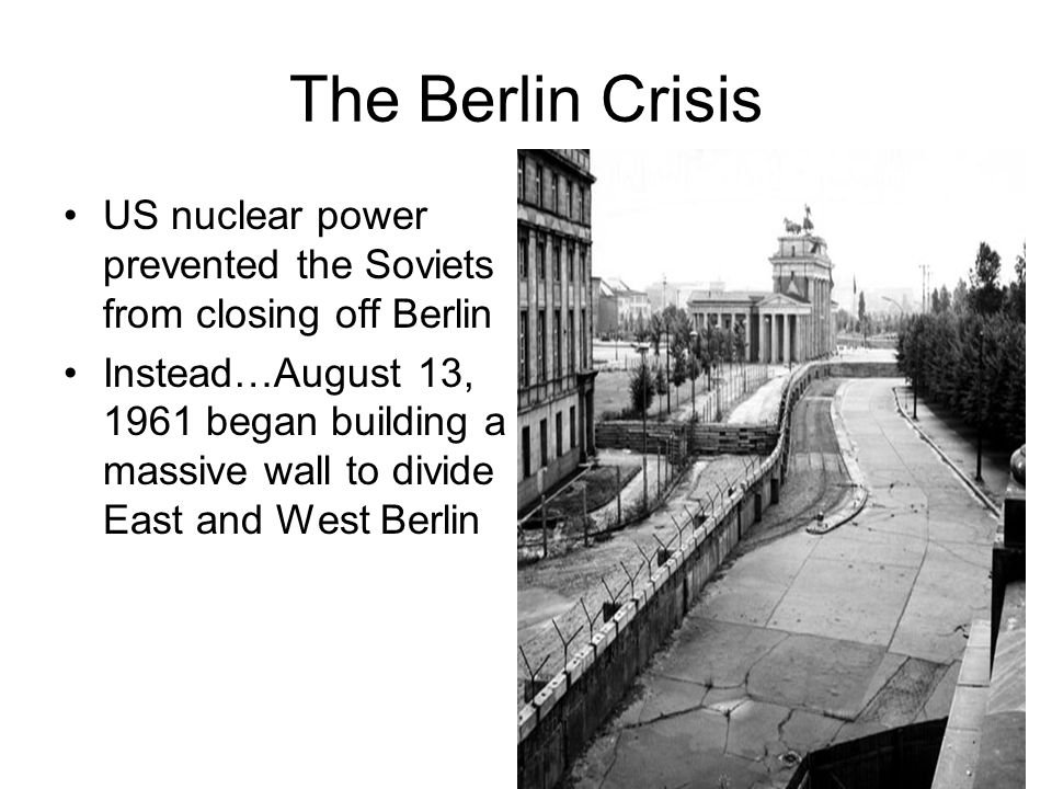 The Berlin Crisis US nuclear power prevented the Soviets from closing off Berlin Instead…August 13, 1961 began building a massive wall to divide East