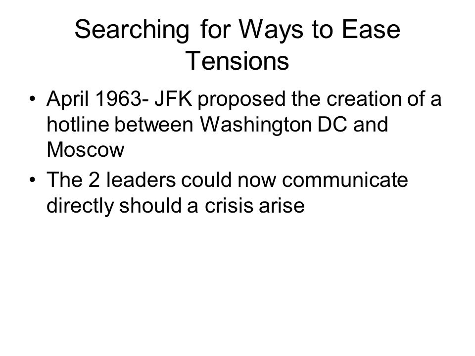 Searching for Ways to Ease Tensions April 1963- JFK proposed the creation of a hotline between Washington DC and Moscow The 2 leaders could now commun