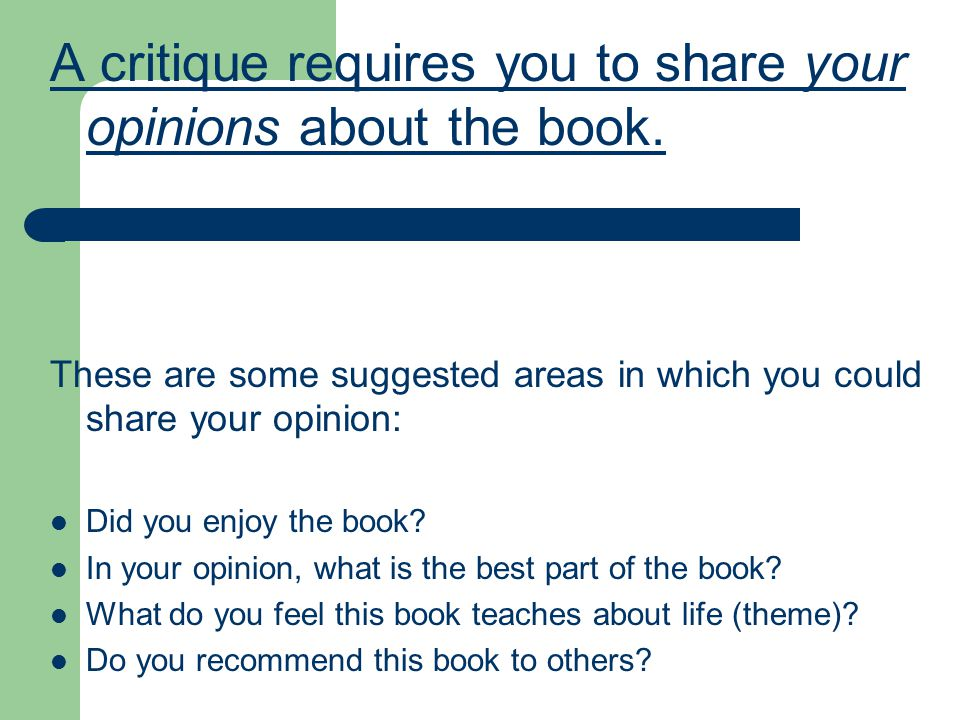 A critique requires you to share your opinions about the book. These are some suggested areas in which you could share your opinion: Did you enjoy the