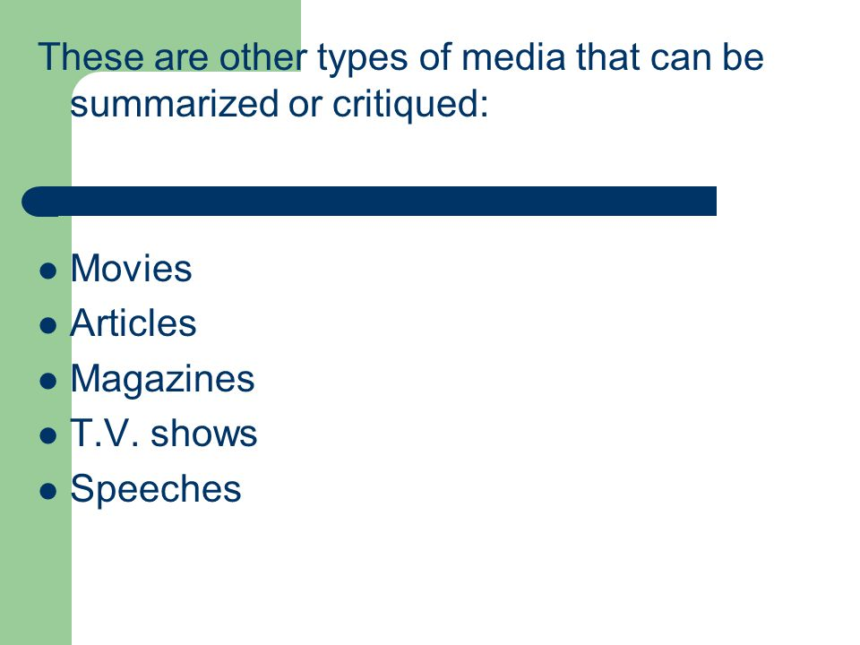 These are other types of media that can be summarized or critiqued: Movies Articles Magazines T.V. shows Speeches