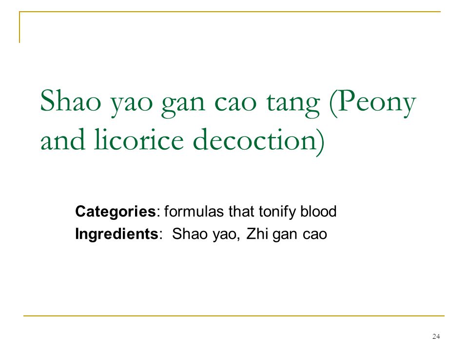 24 Shao yao gan cao tang (Peony and licorice decoction) Categories: formulas that tonify blood Ingredients: Shao yao, Zhi gan cao