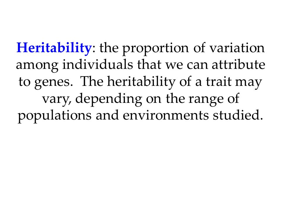 Heritability: the proportion of variation among individuals that we can attribute to genes.