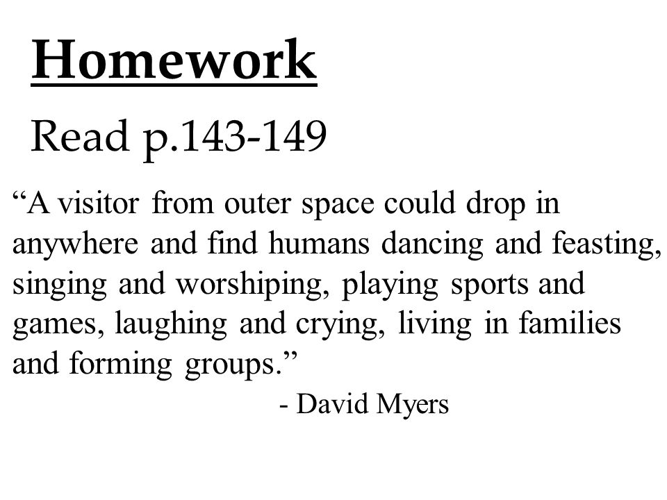 Homework Read p.143-149 A visitor from outer space could drop in anywhere and find humans dancing and feasting, singing and worshiping, playing sports and games, laughing and crying, living in families and forming groups. - David Myers