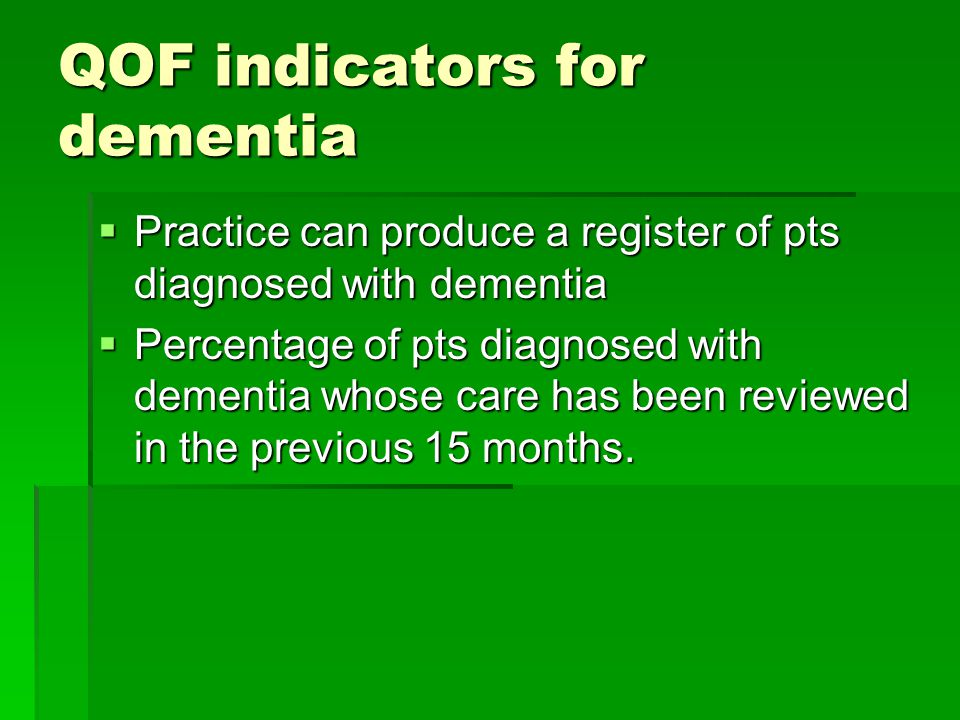 QOF indicators for dementia  Practice can produce a register of pts diagnosed with dementia  Percentage of pts diagnosed with dementia whose care has been reviewed in the previous 15 months.