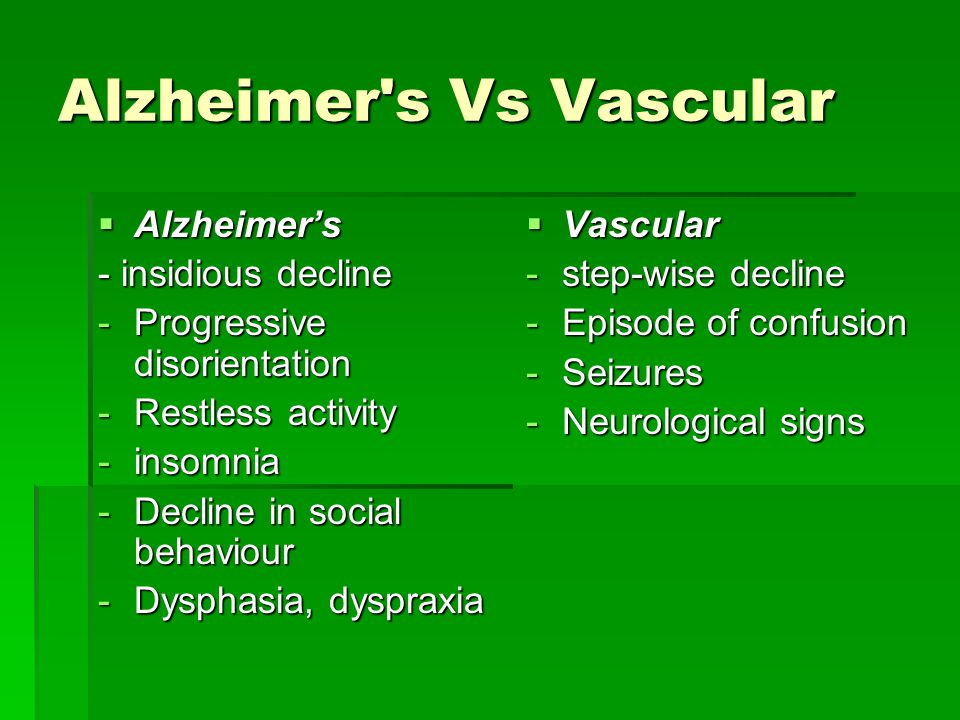 Alzheimer s Vs Vascular  Alzheimer's - insidious decline -Progressive disorientation -Restless activity -insomnia -Decline in social behaviour -Dysphasia, dyspraxia  Vascular -step-wise decline -Episode of confusion -Seizures -Neurological signs