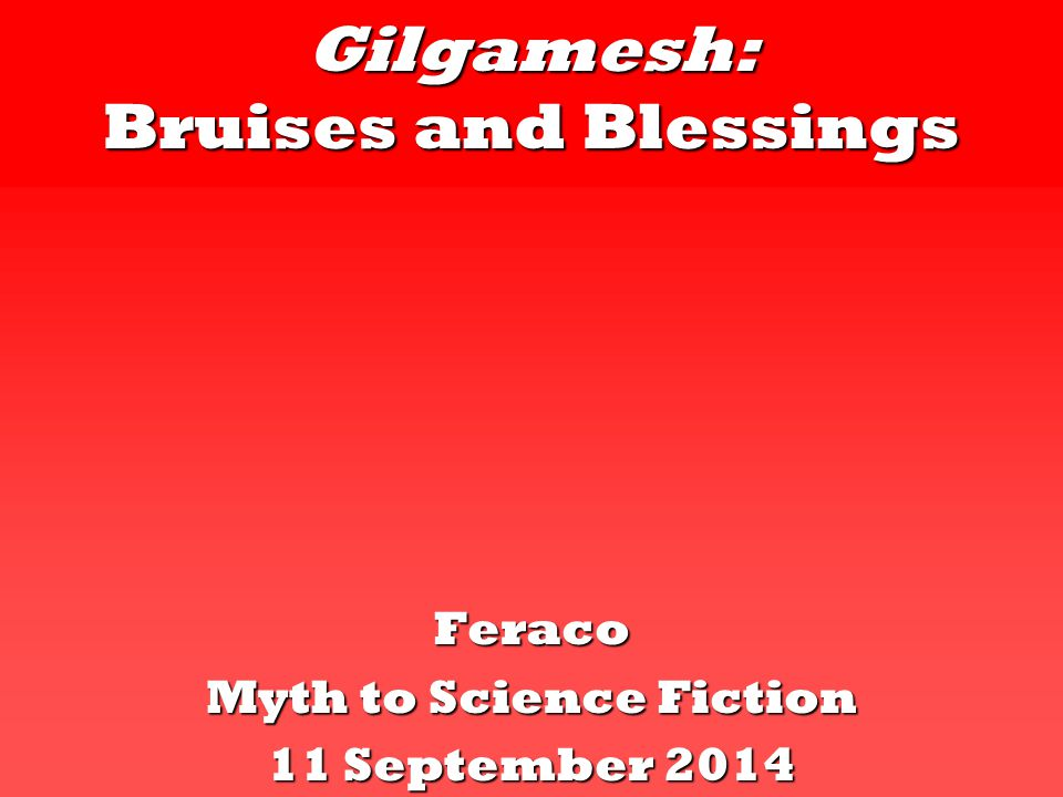Gilgamesh: Bruises and Blessings Feraco Myth to Science Fiction 11 September 2014