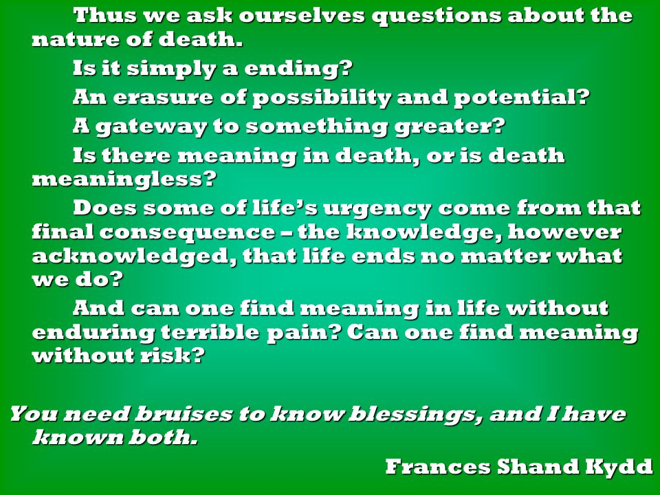 Thus we ask ourselves questions about the nature of death.