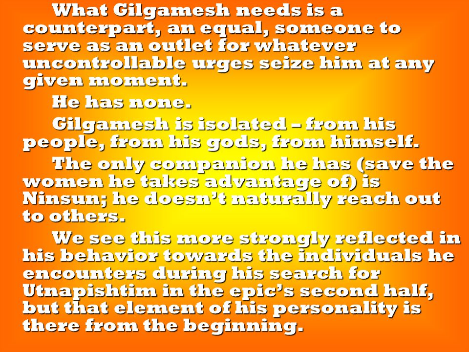 What Gilgamesh needs is a counterpart, an equal, someone to serve as an outlet for whatever uncontrollable urges seize him at any given moment. What G