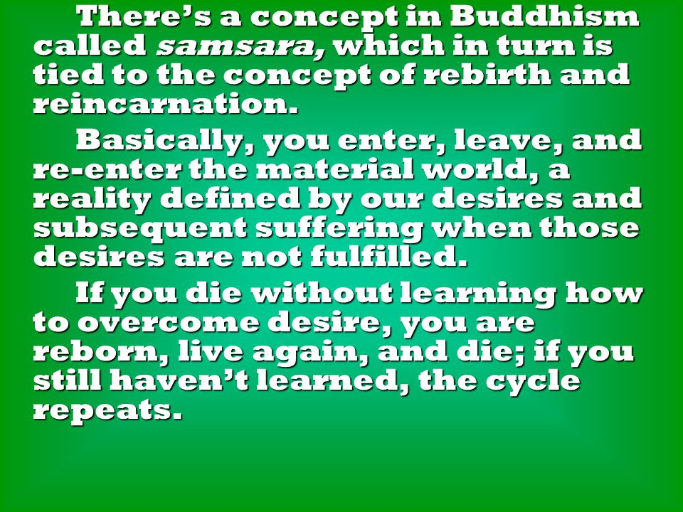 There's a concept in Buddhism called samsara, which in turn is tied to the concept of rebirth and reincarnation. There's a concept in Buddhism called