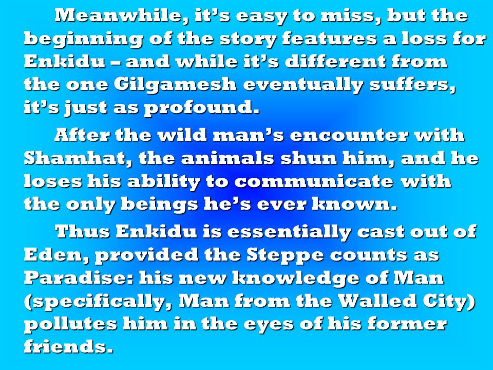 Meanwhile, it's easy to miss, but the beginning of the story features a loss for Enkidu – and while it's different from the one Gilgamesh eventually suffers, it's just as profound.