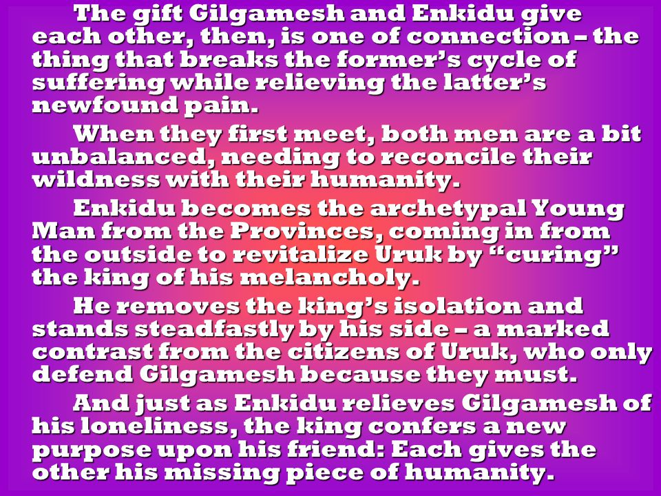 The gift Gilgamesh and Enkidu give each other, then, is one of connection – the thing that breaks the former's cycle of suffering while relieving the latter's newfound pain.
