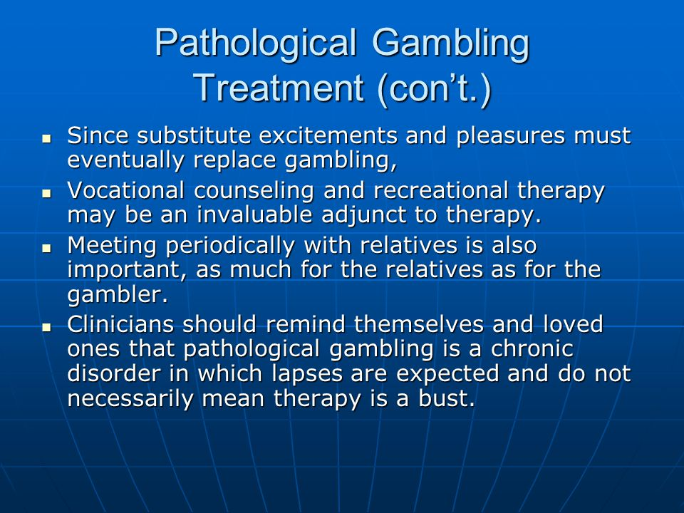 Pathological Gambling Treatment (con't.) Since substitute excitements and pleasures must eventually replace gambling, Since substitute excitements and