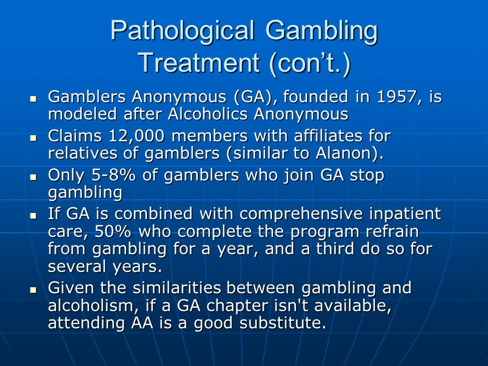 Pathological Gambling Treatment (con't.) Gamblers Anonymous (GA), founded in 1957, is modeled after Alcoholics Anonymous Gamblers Anonymous (GA), foun
